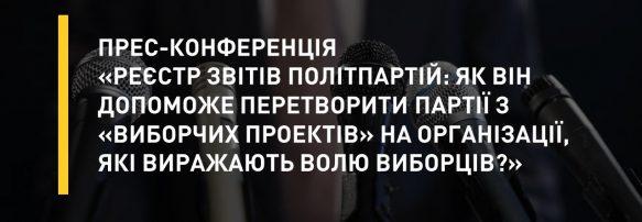 Прес-конференція «Реєстр звітів політпартій: як він допоможе перетворити партії з «виборчих проектів» на організації, які виражають волю виборців?»