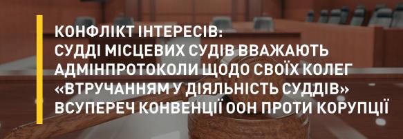 Конфлікт інтересів: судді місцевих судів вважають адмінпротоколи щодо своїх колег «втручанням у діяльність суддів» всупереч конвенції ООН проти корупції